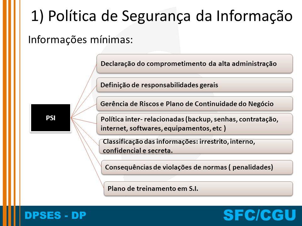 DPSES - DP SFC/CGU 1) Política de Segurança da Informação Informações mínimas: PSI Definição de responsabilidades gerais Declaração do comprometimento