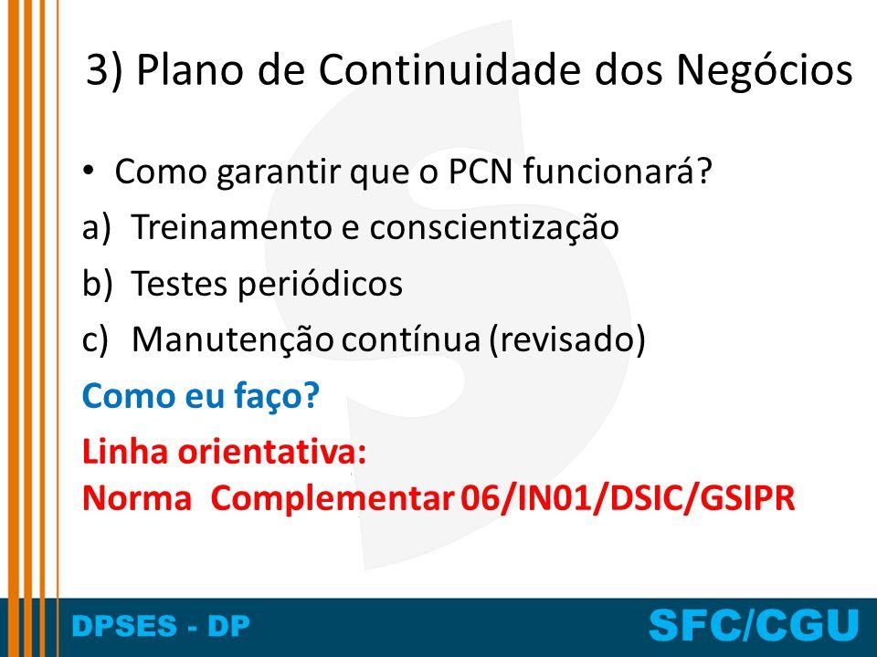 DPSES - DP SFC/CGU 3) Plano de Continuidade dos Negócios Como garantir que o PCN funcionará? a)Treinamento e conscientização b)Testes periódicos c)Man