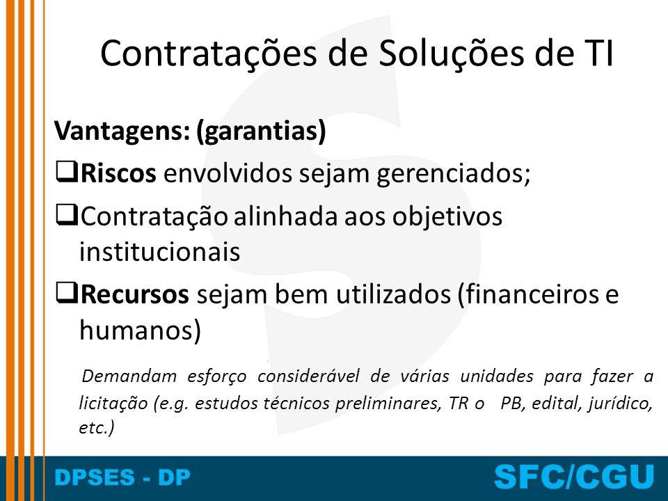 DPSES - DP SFC/CGU Contratações de Soluções de TI Vantagens: (garantias) Riscos envolvidos sejam gerenciados; Contratação alinhada aos objetivos insti