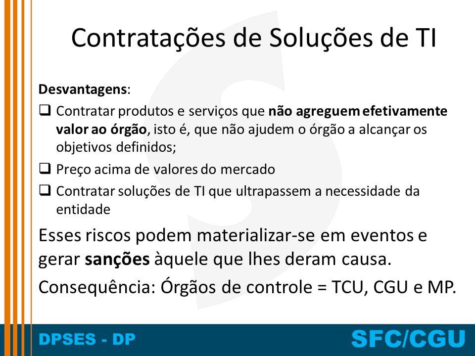 DPSES - DP SFC/CGU Contratações de Soluções de TI Desvantagens: Contratar produtos e serviços que não agreguem efetivamente valor ao órgão, isto é, qu