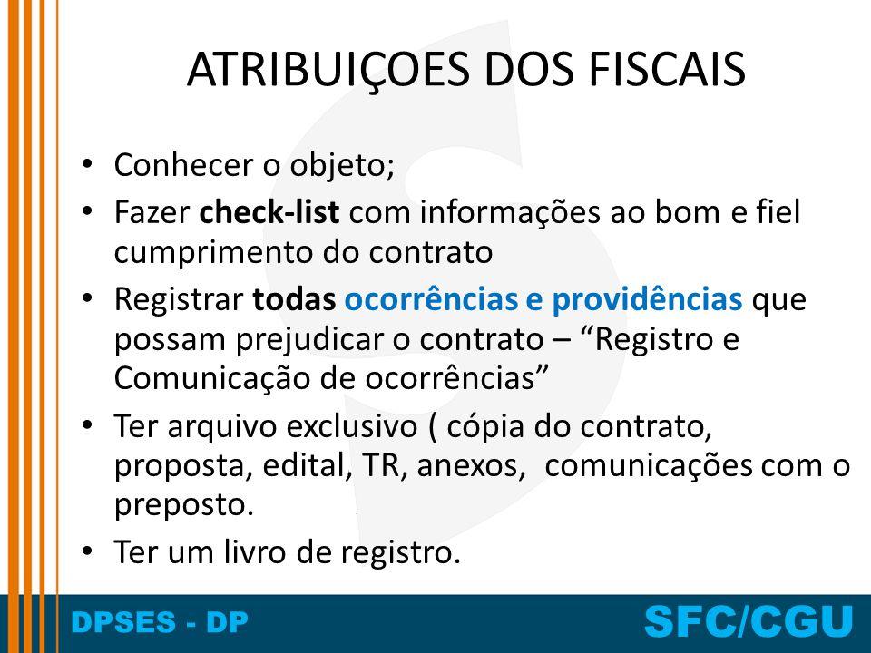 DPSES - DP SFC/CGU ATRIBUIÇOES DOS FISCAIS Conhecer o objeto; Fazer check-list com informações ao bom e fiel cumprimento do contrato Registrar todas o