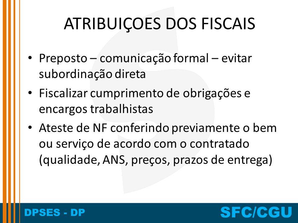 DPSES - DP SFC/CGU ATRIBUIÇOES DOS FISCAIS Preposto – comunicação formal – evitar subordinação direta Fiscalizar cumprimento de obrigações e encargos