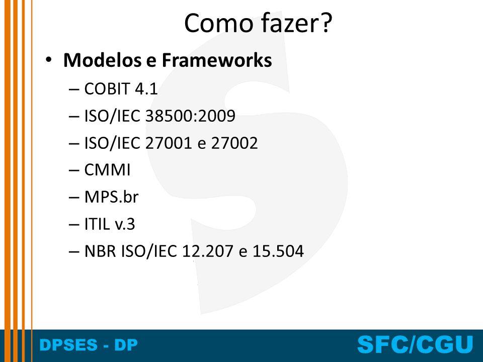 DPSES - DP SFC/CGU Como fazer? Modelos e Frameworks – COBIT 4.1 – ISO/IEC 38500:2009 – ISO/IEC 27001 e 27002 – CMMI – MPS.br – ITIL v.3 – NBR ISO/IEC