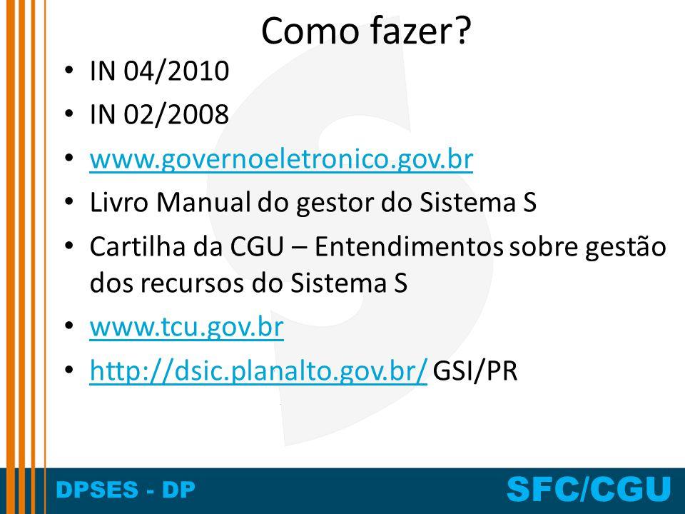 DPSES - DP SFC/CGU Como fazer? IN 04/2010 IN 02/2008 www.governoeletronico.gov.br Livro Manual do gestor do Sistema S Cartilha da CGU – Entendimentos
