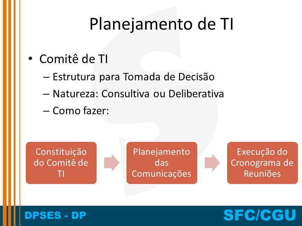 DPSES - DP SFC/CGU Planejamento de TI Comitê de TI – Estrutura para Tomada de Decisão – Natureza: Consultiva ou Deliberativa – Como fazer: Constituiçã