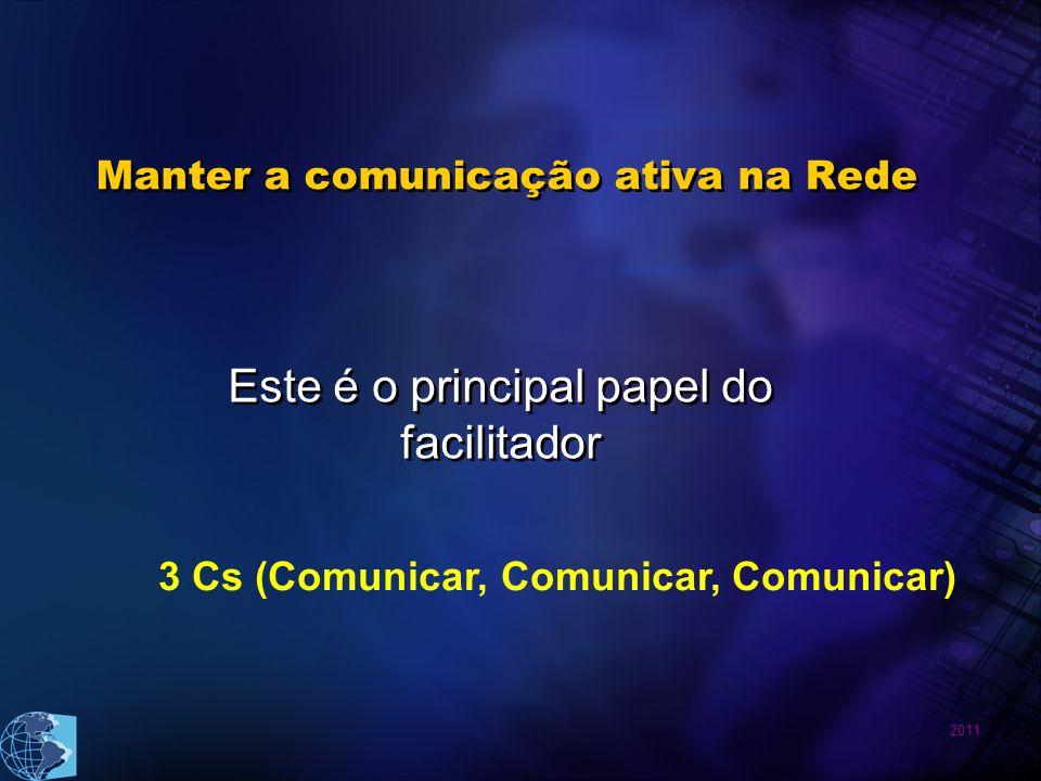 2011 Manter a comunicação ativa na Rede Este é o principal papel do facilitador 3 Cs (Comunicar, Comunicar, Comunicar)