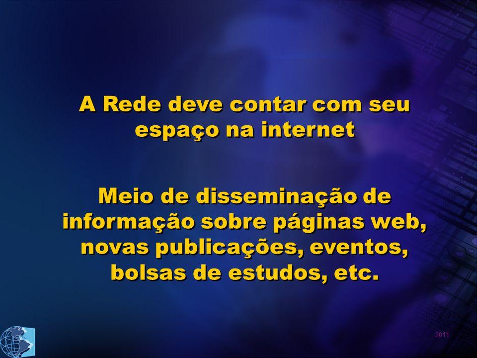 2011 Meio de disseminação de informação sobre páginas web, novas publicações, eventos, bolsas de estudos, etc. A Rede deve contar com seu espaço na in