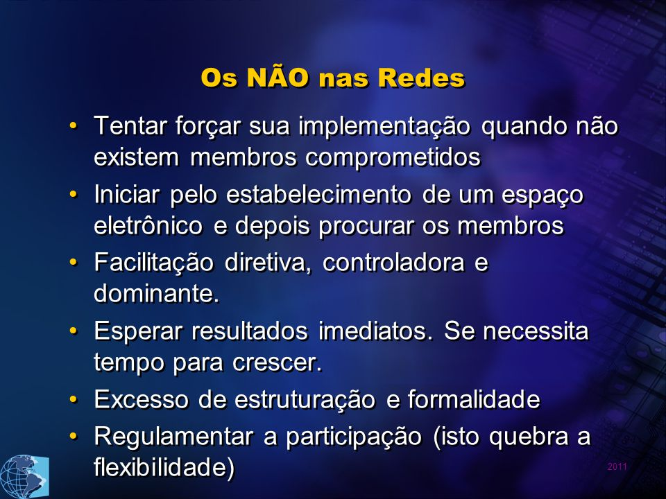 2011 Os NÃO nas Redes Tentar forçar sua implementação quando não existem membros comprometidos Iniciar pelo estabelecimento de um espaço eletrônico e depois procurar os membros Facilitação diretiva, controladora e dominante.