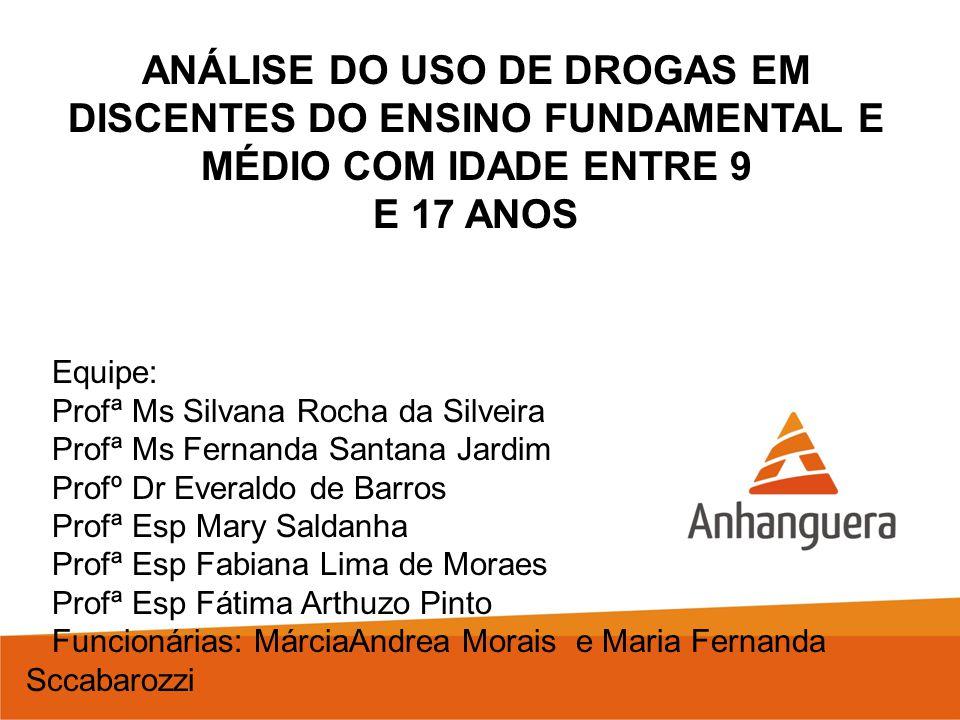 ANÁLISE DO USO DE DROGAS EM DISCENTES DO ENSINO FUNDAMENTAL E MÉDIO COM IDADE ENTRE 9 E 17 ANOS Equipe: Profª Ms Silvana Rocha da Silveira Profª Ms Fe