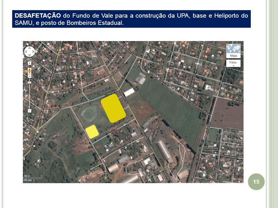 15 DESAFETAÇÃO do Fundo de Vale para a construção da UPA, base e Heliporto do SAMU, e posto de Bombeiros Estadual.