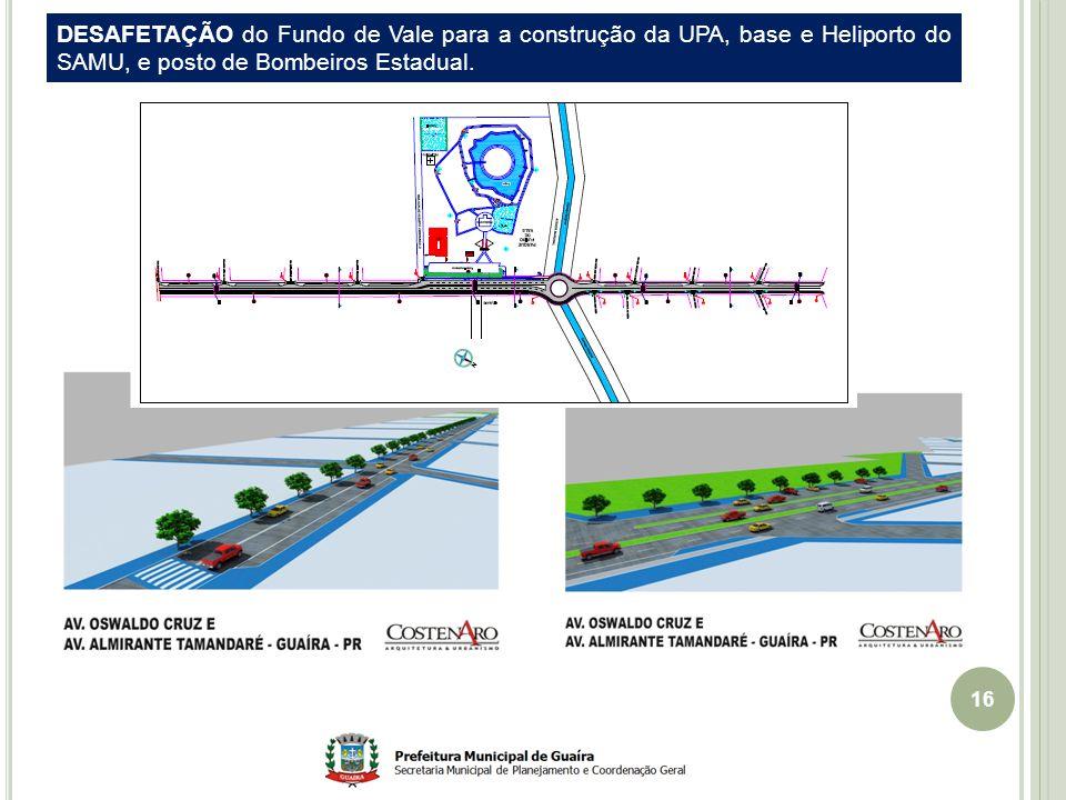 16 DESAFETAÇÃO do Fundo de Vale para a construção da UPA, base e Heliporto do SAMU, e posto de Bombeiros Estadual.