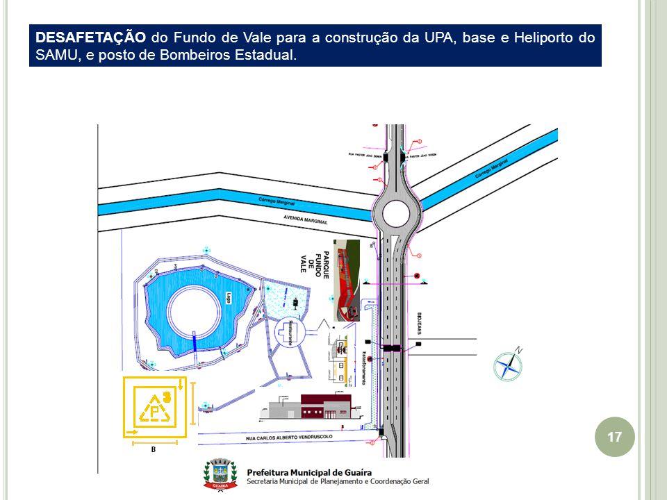 17 DESAFETAÇÃO do Fundo de Vale para a construção da UPA, base e Heliporto do SAMU, e posto de Bombeiros Estadual.