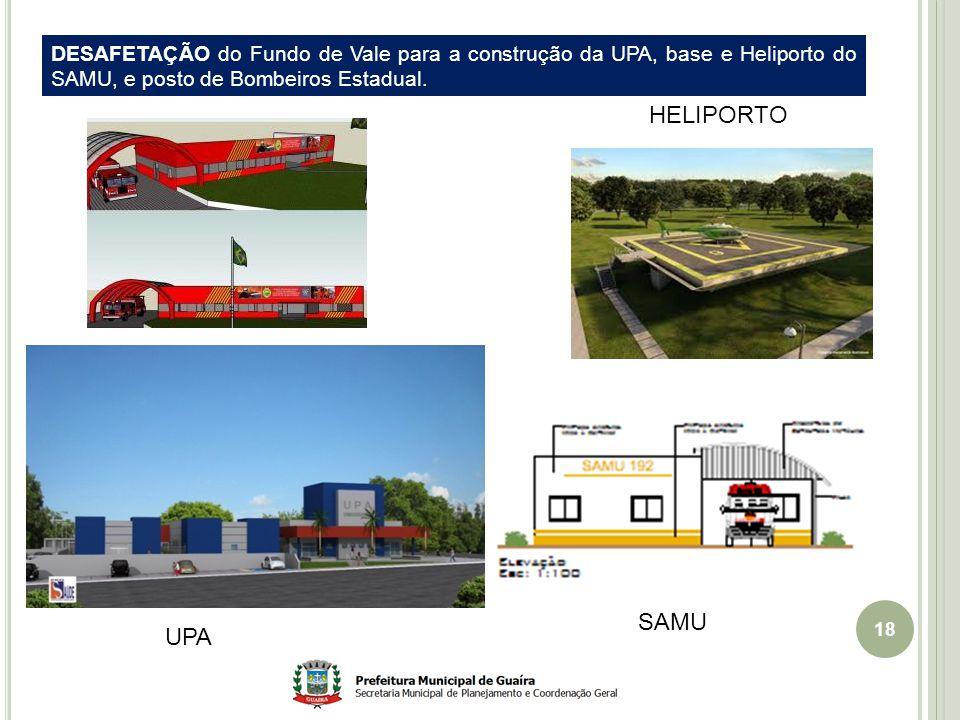 18 UPA HELIPORTO SAMU DESAFETAÇÃO do Fundo de Vale para a construção da UPA, base e Heliporto do SAMU, e posto de Bombeiros Estadual.