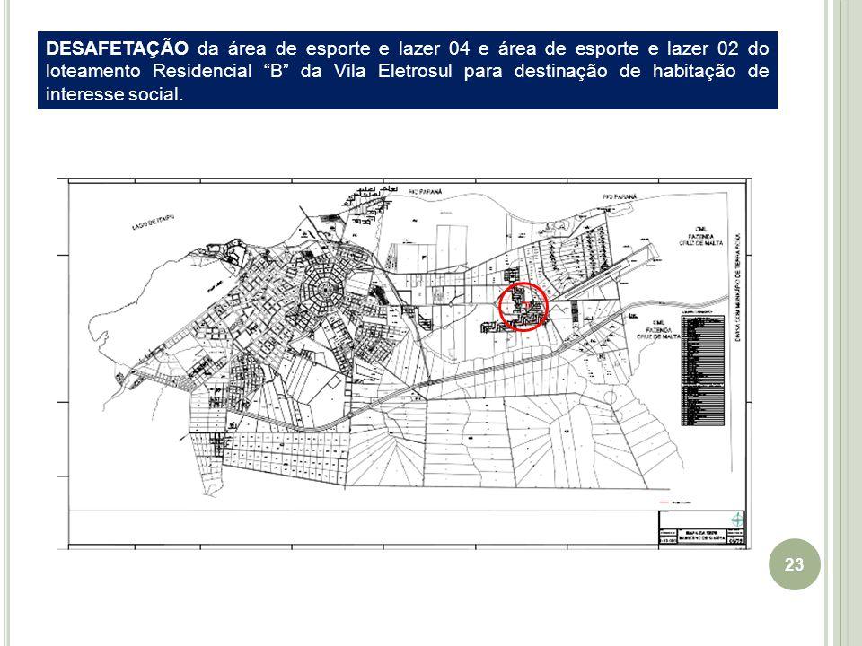 23 EIXO Guaíra-Cascavel DESAFETAÇÃO da área de esporte e lazer 04 e área de esporte e lazer 02 do loteamento Residencial B da Vila Eletrosul para destinação de habitação de interesse social.