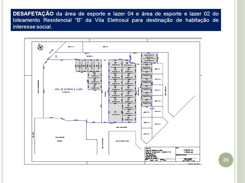 25 EIXO Guaíra-Cascavel DESAFETAÇÃO da área de esporte e lazer 04 e área de esporte e lazer 02 do loteamento Residencial B da Vila Eletrosul para destinação de habitação de interesse social.
