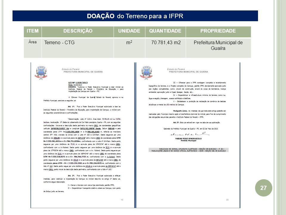27 EIXO Guaíra-Cascavel ITEMDESCRIÇÃOUNIDADEQUANTIDADEPROPRIEDADE Área Terreno - CTGm2m2 70.781,43 m2 Prefeitura Municipal de Guaíra DOAÇÃO do Terreno para a IFPR