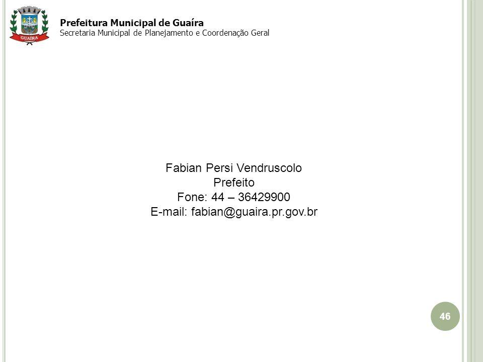 46 EIXO Guaíra-Cascavel Fabian Persi Vendruscolo Prefeito Fone: 44 – 36429900 E-mail: fabian@guaira.pr.gov.br Prefeitura Municipal de Guaíra Secretaria Municipal de Planejamento e Coordenação Geral
