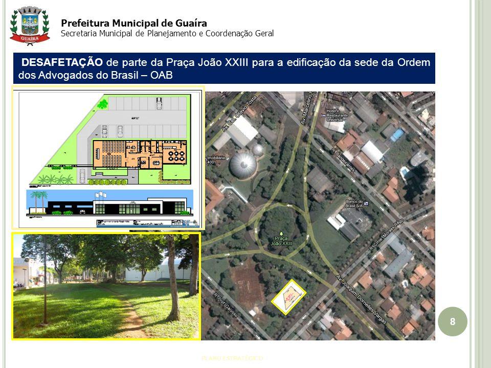 8 PLANO ESTRATÉGICO Prefeitura Municipal de Guaíra Secretaria Municipal de Planejamento e Coordenação Geral DESAFETAÇÃO de parte da Praça João XXIII para a edificação da sede da Ordem dos Advogados do Brasil – OAB