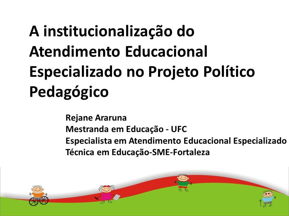 A institucionalização do Atendimento Educacional Especializado no Projeto Político Pedagógico Rejane Araruna Mestranda em Educação - UFC Especialista