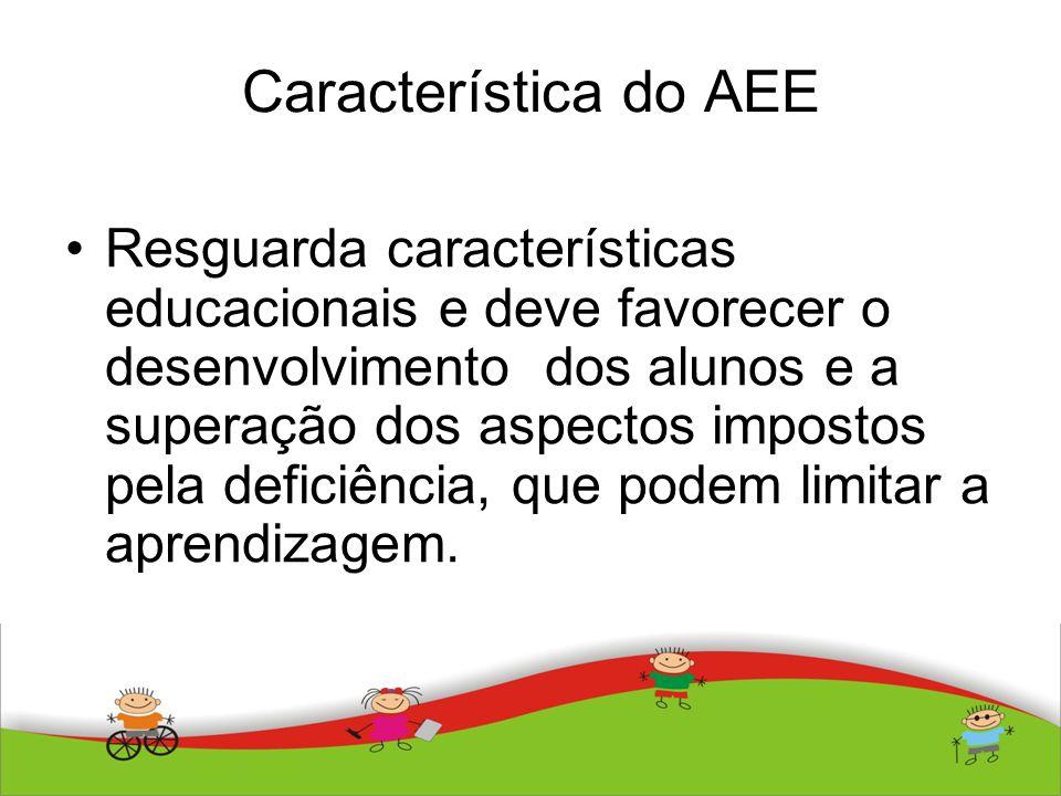 Característica do AEE Resguarda características educacionais e deve favorecer o desenvolvimento dos alunos e a superação dos aspectos impostos pela de