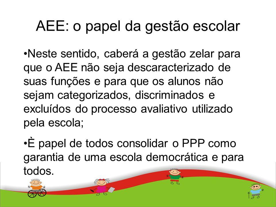 AEE: o papel da gestão escolar Neste sentido, caberá a gestão zelar para que o AEE não seja descaracterizado de suas funções e para que os alunos não