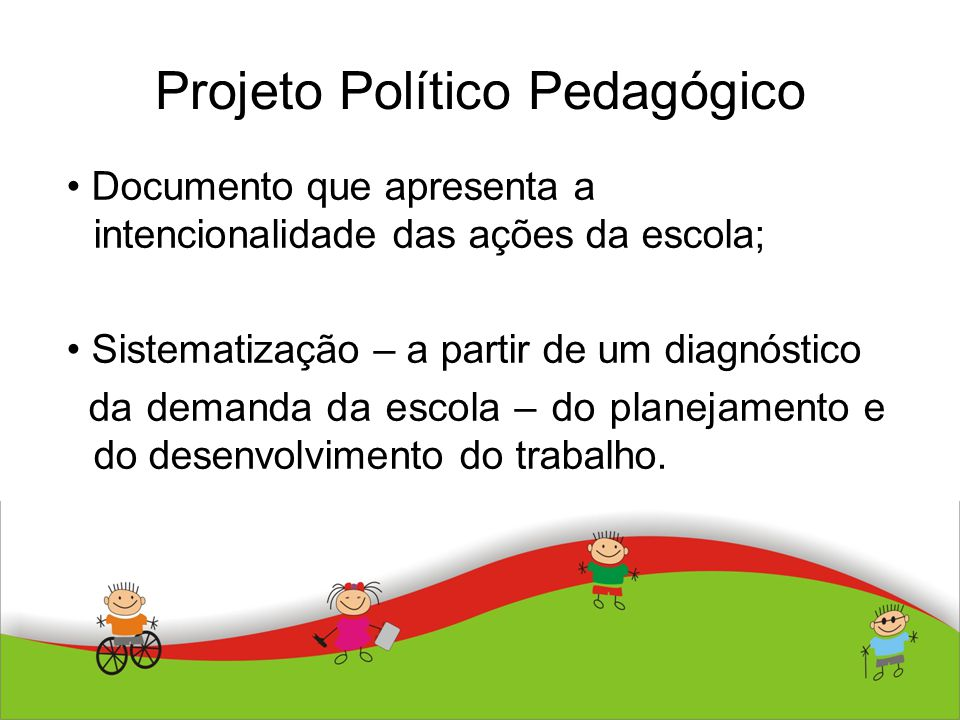 Projeto Político Pedagógico Documento que apresenta a intencionalidade das ações da escola; Sistematização – a partir de um diagnóstico da demanda da