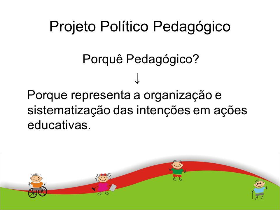 Projeto Político Pedagógico Porquê Pedagógico? Porque representa a organização e sistematização das intenções em ações educativas.