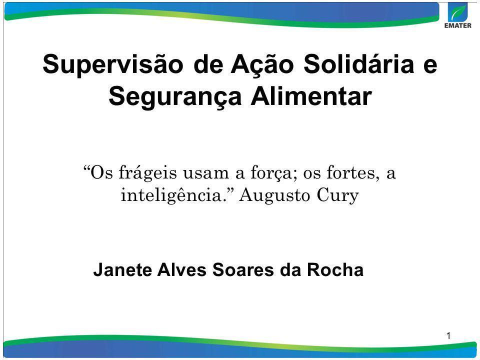 1 Supervisão de Ação Solidária e Segurança Alimentar Os frágeis usam a força; os fortes, a inteligência. Augusto Cury Janete Alves Soares da Rocha