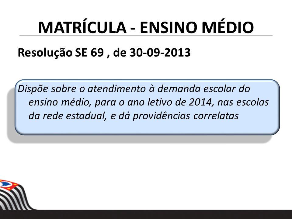 MATRÍCULA - ENSINO MÉDIO Resolução SE 69, de 30-09-2013 Dispõe sobre o atendimento à demanda escolar do ensino médio, para o ano letivo de 2014, nas e