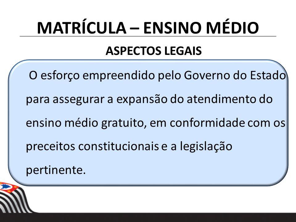 MATRÍCULA – ENSINO MÉDIO ASPECTOS LEGAIS O esforço empreendido pelo Governo do Estado para assegurar a expansão do atendimento do ensino médio gratuit