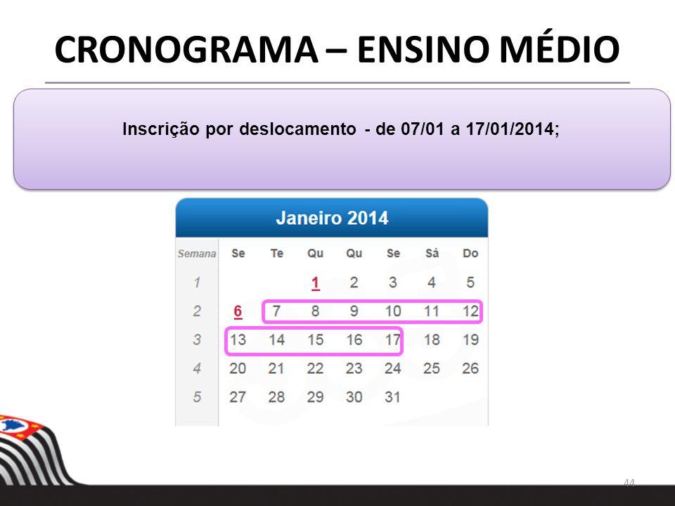 44 CRONOGRAMA – ENSINO MÉDIO Inscrição por deslocamento - de 07/01 a 17/01/2014;