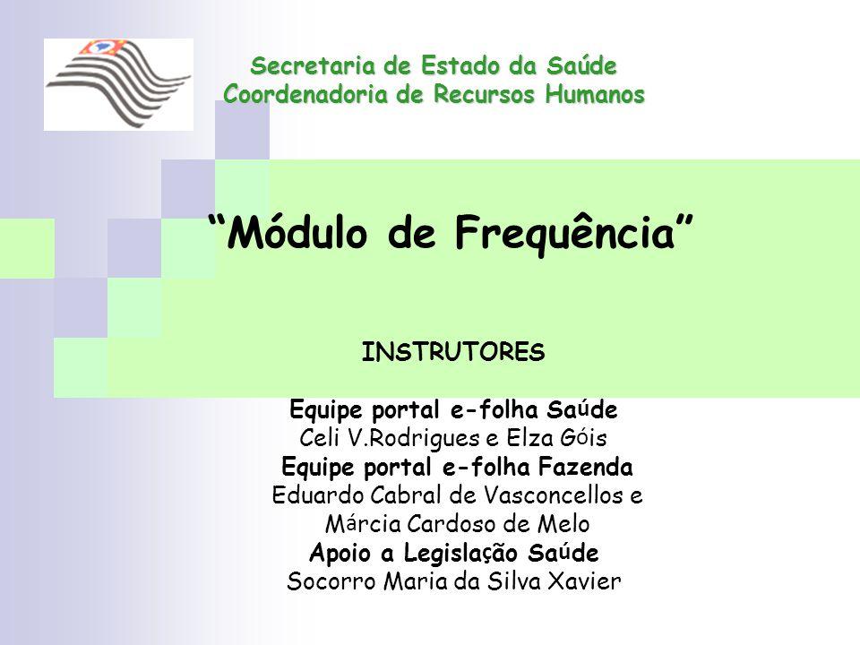 Secretaria de Estado da Saúde Coordenadoria de Recursos Humanos Módulo de Frequência INSTRUTORES Equipe portal e-folha Sa ú de Celi V.Rodrigues e Elza