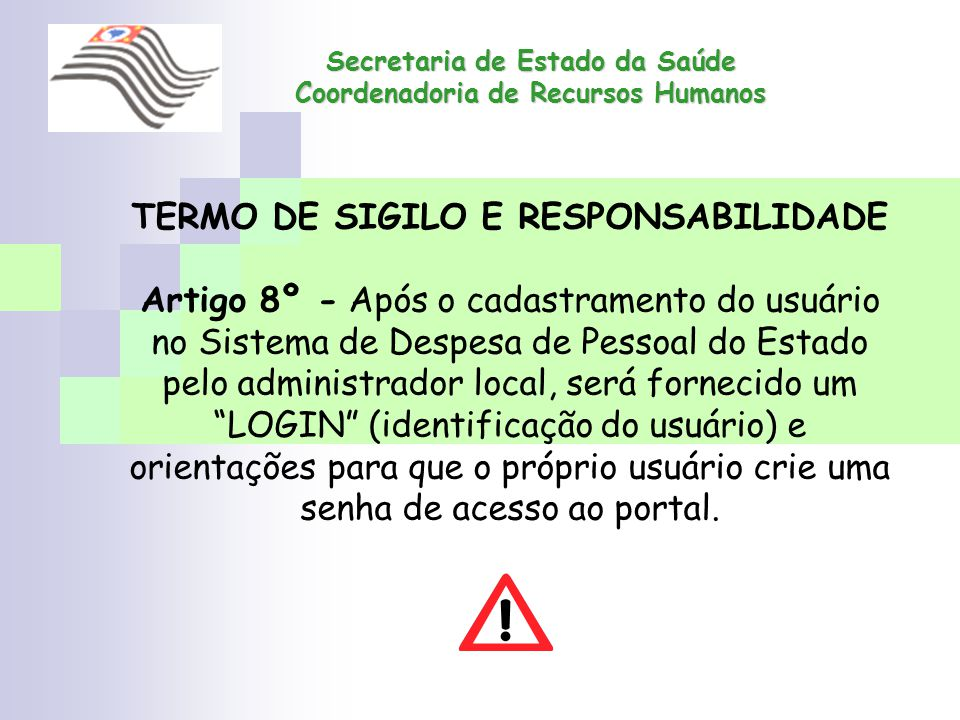 Secretaria de Estado da Saúde Coordenadoria de Recursos Humanos TERMO DE SIGILO E RESPONSABILIDADE Artigo 8º - Após o cadastramento do usuário no Sist