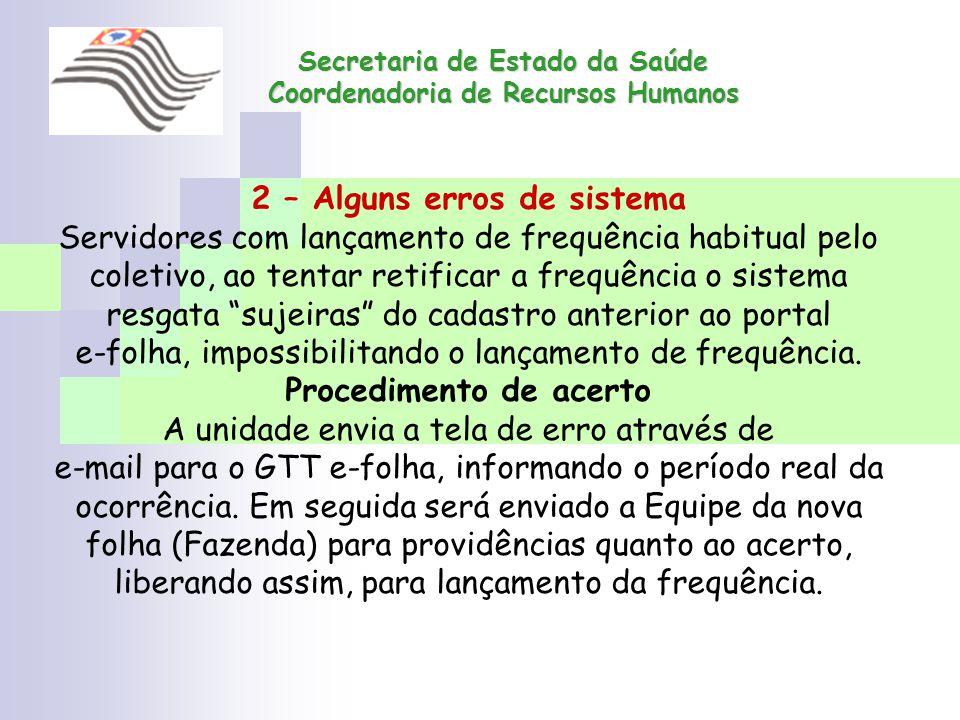 Secretaria de Estado da Saúde Coordenadoria de Recursos Humanos 2 – Alguns erros de sistema Servidores com lançamento de frequência habitual pelo cole