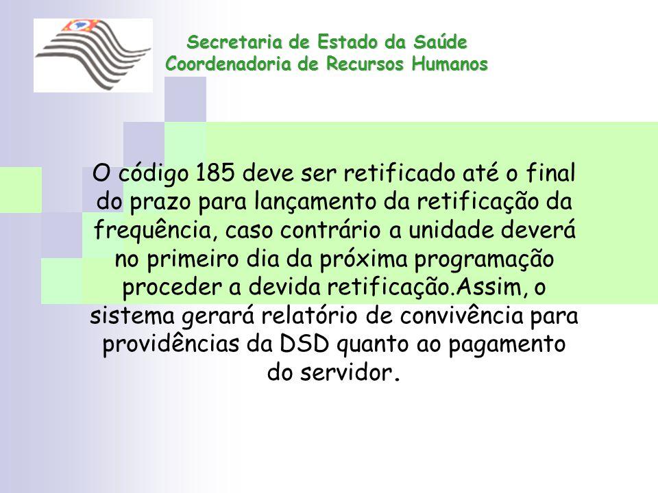Secretaria de Estado da Saúde Coordenadoria de Recursos Humanos O código 185 deve ser retificado até o final do prazo para lançamento da retificação d