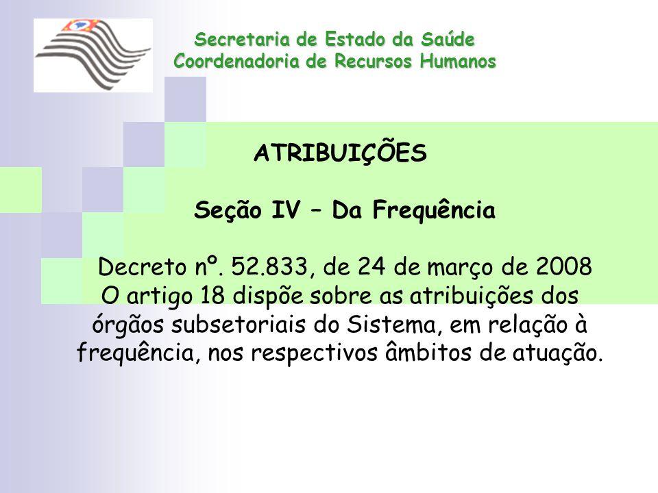 Secretaria de Estado da Saúde Coordenadoria de Recursos Humanos ATRIBUIÇÕES Seção IV – Da Frequência Decreto nº. 52.833, de 24 de março de 2008 O arti