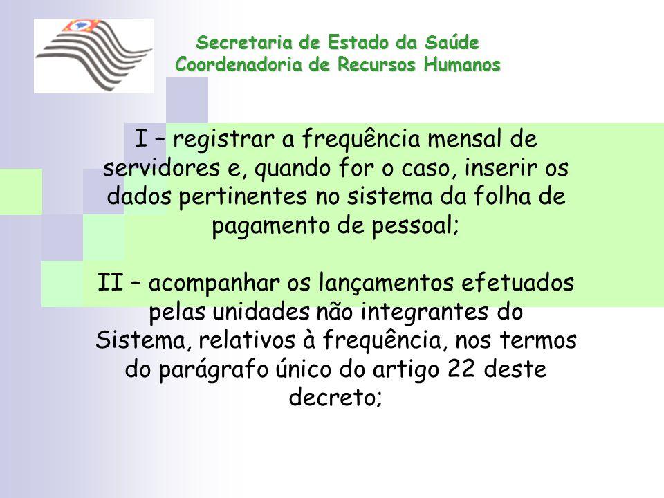 Secretaria de Estado da Saúde Coordenadoria de Recursos Humanos I – registrar a frequência mensal de servidores e, quando for o caso, inserir os dados