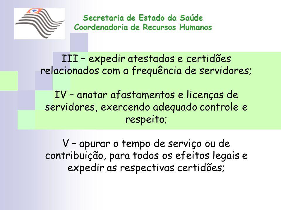 Secretaria de Estado da Saúde Coordenadoria de Recursos Humanos III – expedir atestados e certidões relacionados com a frequência de servidores; IV –