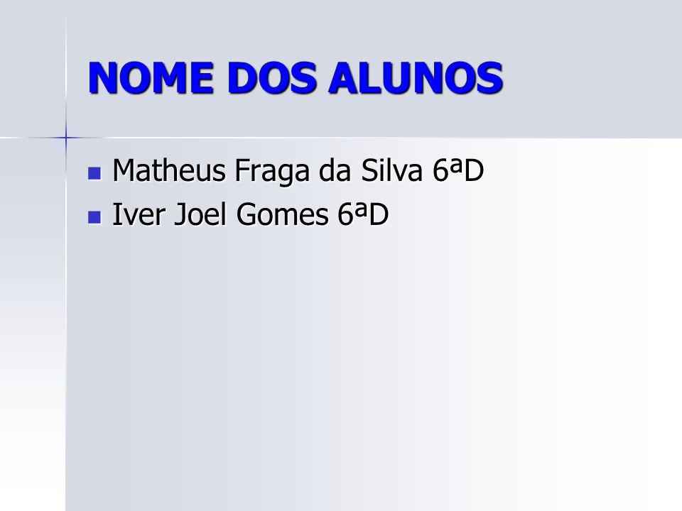 NOME DOS ALUNOS Matheus Fraga da Silva 6ªD Matheus Fraga da Silva 6ªD Iver Joel Gomes 6ªD Iver Joel Gomes 6ªD