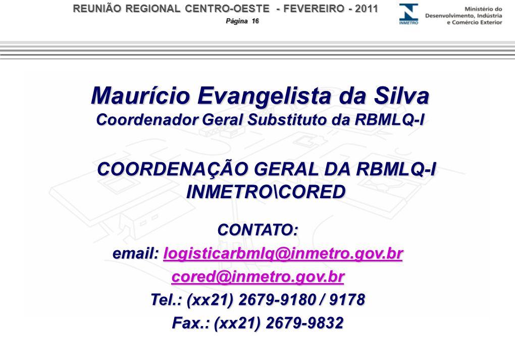 REUNIÃO REGIONAL CENTRO-OESTE - FEVEREIRO - 2011 Página 16 Maurício Evangelista da Silva Coordenador Geral Substituto da RBMLQ-I CONTATO: email: logisticarbmlq@inmetro.gov.br logisticarbmlq@inmetro.gov.br cored@inmetro.gov.br Tel.: (xx21) 2679-9180 / 9178 Fax.: (xx21) 2679-9832 COORDENAÇÃO GERAL DA RBMLQ-I INMETRO\CORED