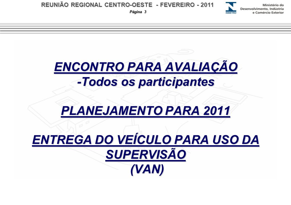 REUNIÃO REGIONAL CENTRO-OESTE - FEVEREIRO - 2011 Página 3 ENCONTRO PARA AVALIAÇÃO -Todos os participantes PLANEJAMENTO PARA 2011 ENTREGA DO VEÍCULO PARA USO DA SUPERVISÃO (VAN)