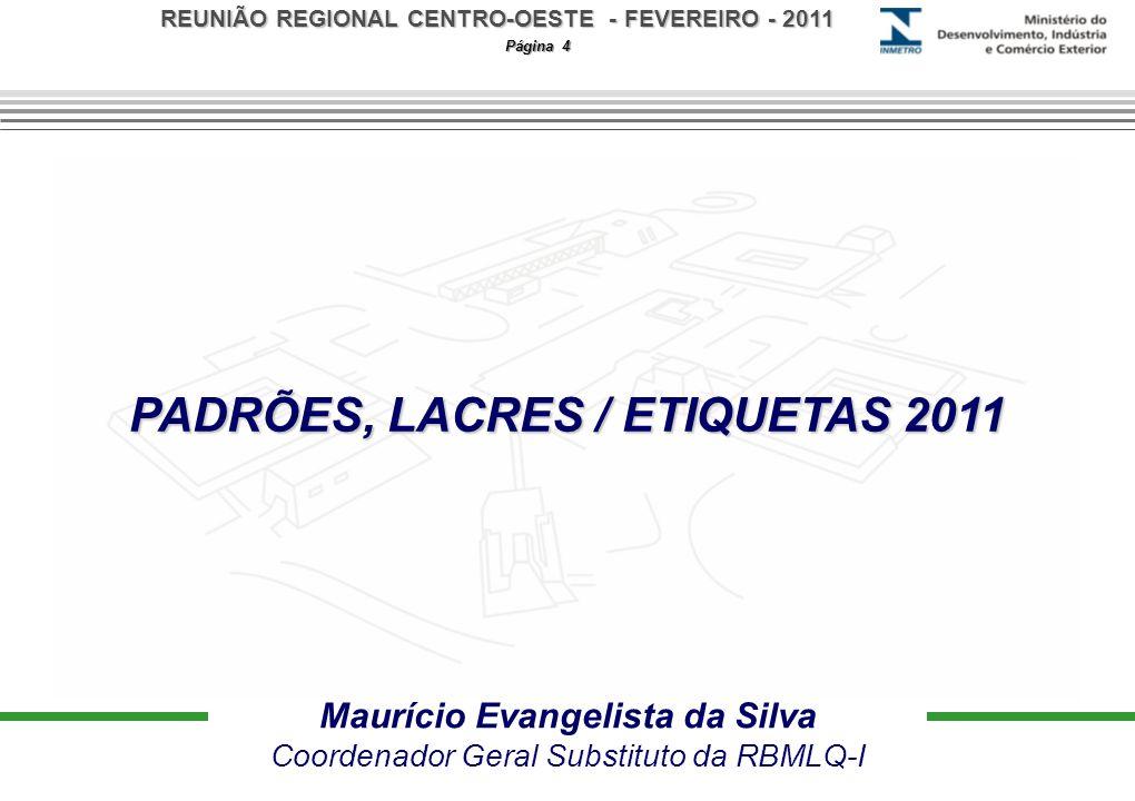 REUNIÃO REGIONAL CENTRO-OESTE - FEVEREIRO - 2011 Página 4 PADRÕES, LACRES / ETIQUETAS 2011 Maurício Evangelista da Silva Coordenador Geral Substituto da RBMLQ-I