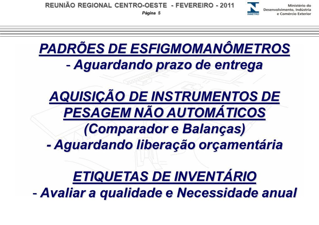 REUNIÃO REGIONAL CENTRO-OESTE - FEVEREIRO - 2011 Página 5 PADRÕES DE ESFIGMOMANÔMETROS - Aguardando prazo de entrega AQUISIÇÃO DE INSTRUMENTOS DE PESAGEM NÃO AUTOMÁTICOS (Comparador e Balanças) - Aguardando liberação orçamentária ETIQUETAS DE INVENTÁRIO - Avaliar a qualidade e Necessidade anual