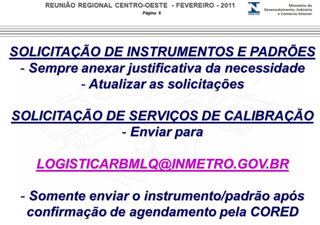 REUNIÃO REGIONAL CENTRO-OESTE - FEVEREIRO - 2011 Página 6 SOLICITAÇÃO DE INSTRUMENTOS E PADRÕES - Sempre anexar justificativa da necessidade - Atualizar as solicitações SOLICITAÇÃO DE SERVIÇOS DE CALIBRAÇÃO - Enviar para LOGISTICARBMLQ@INMETRO.GOV.BR - Somente enviar o instrumento/padrão após confirmação de agendamento pela CORED