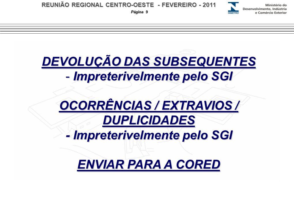 REUNIÃO REGIONAL CENTRO-OESTE - FEVEREIRO - 2011 Página 9 DEVOLUÇÃO DAS SUBSEQUENTES - Impreterivelmente pelo SGI OCORRÊNCIAS / EXTRAVIOS / DUPLICIDAD