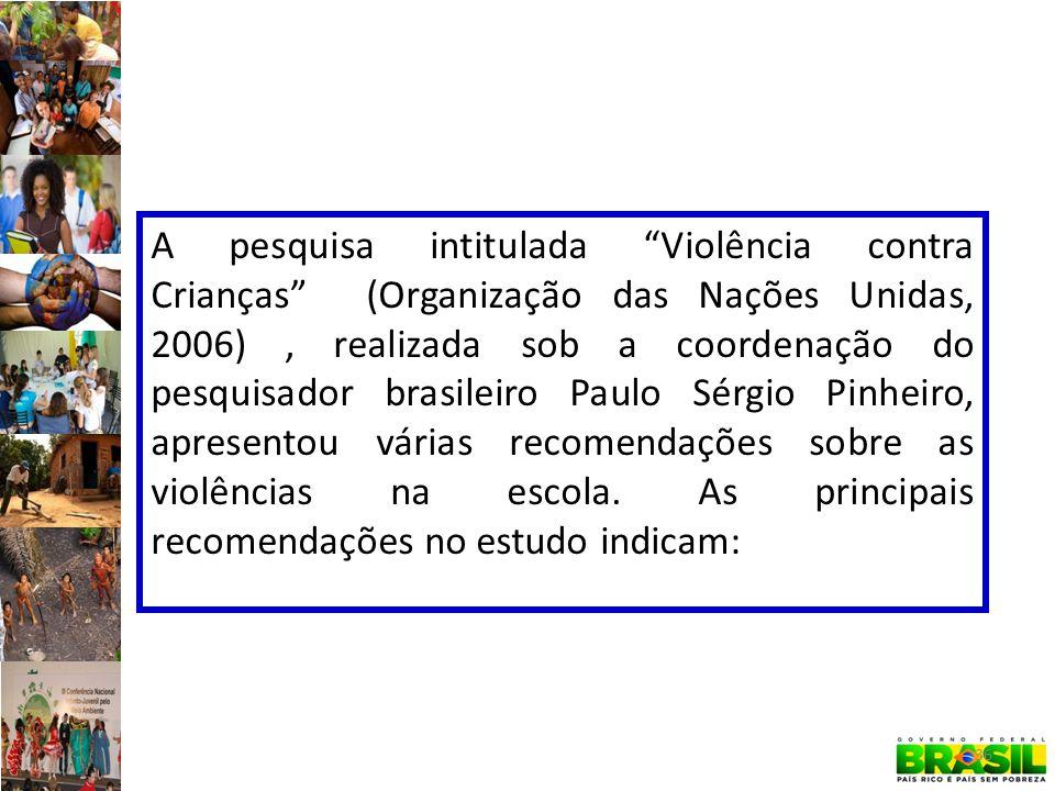 A pesquisa intitulada Violência contra Crianças (Organização das Nações Unidas, 2006), realizada sob a coordenação do pesquisador brasileiro Paulo Sérgio Pinheiro, apresentou várias recomendações sobre as violências na escola.