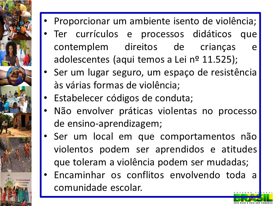 37 Proporcionar um ambiente isento de violência; Ter currículos e processos didáticos que contemplem direitos de crianças e adolescentes (aqui temos a Lei nº 11.525); Ser um lugar seguro, um espaço de resistência às várias formas de violência; Estabelecer códigos de conduta; Não envolver práticas violentas no processo de ensino-aprendizagem; Ser um local em que comportamentos não violentos podem ser aprendidos e atitudes que toleram a violência podem ser mudadas; Encaminhar os conflitos envolvendo toda a comunidade escolar.