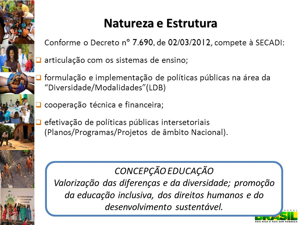Natureza e Estrutura Conforme o Decreto nº 7.690, de 02/03/2012, compete à SECADI: articulação com os sistemas de ensino; formulação e implementação de políticas públicas na área da Diversidade/Modalidades(LDB) cooperação técnica e financeira; efetivação de políticas públicas intersetoriais (Planos/Programas/Projetos de âmbito Nacional).