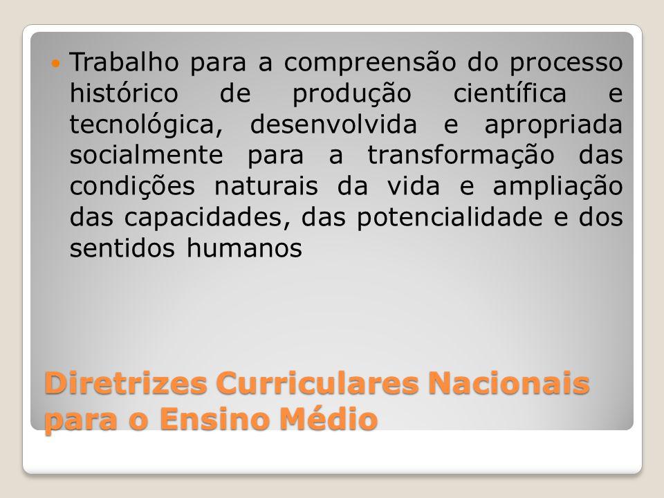 Diretrizes Curriculares Nacionais para o Ensino Médio Trabalho para a compreensão do processo histórico de produção científica e tecnológica, desenvolvida e apropriada socialmente para a transformação das condições naturais da vida e ampliação das capacidades, das potencialidade e dos sentidos humanos