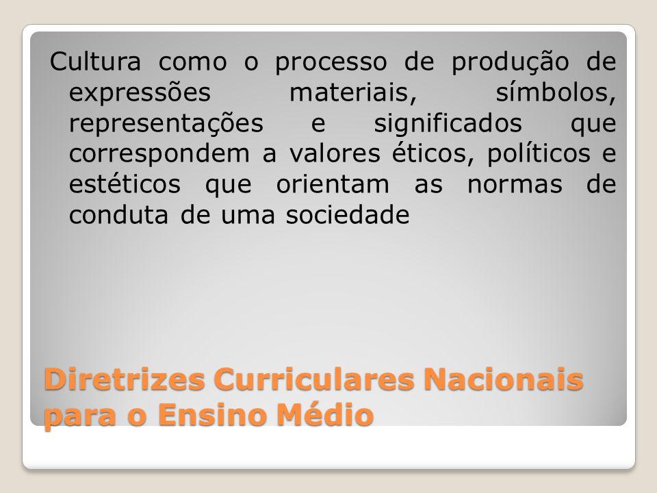 Diretrizes Curriculares Nacionais para o Ensino Médio Cultura como o processo de produção de expressões materiais, símbolos, representações e significados que correspondem a valores éticos, políticos e estéticos que orientam as normas de conduta de uma sociedade